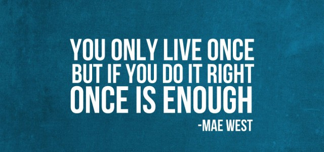 "you only live once essay Live your life to the fullest ""you only live once, but if you do it right, once is enough,"" –mae west the transcendentalist time period."